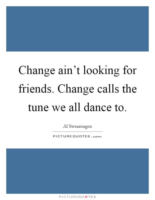 Change ain't looking for friends. Change calls the tune we all dance to Picture Quote #1