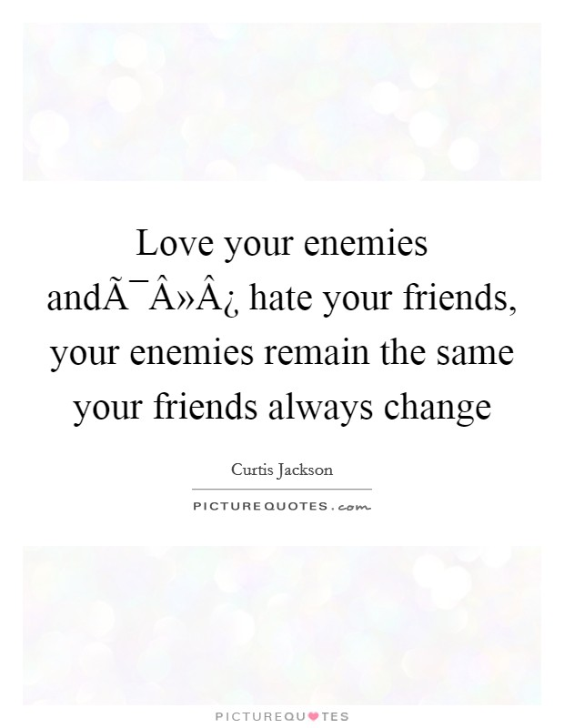 Love your enemies and hate your friends, your enemies remain the same your friends always change Picture Quote #1
