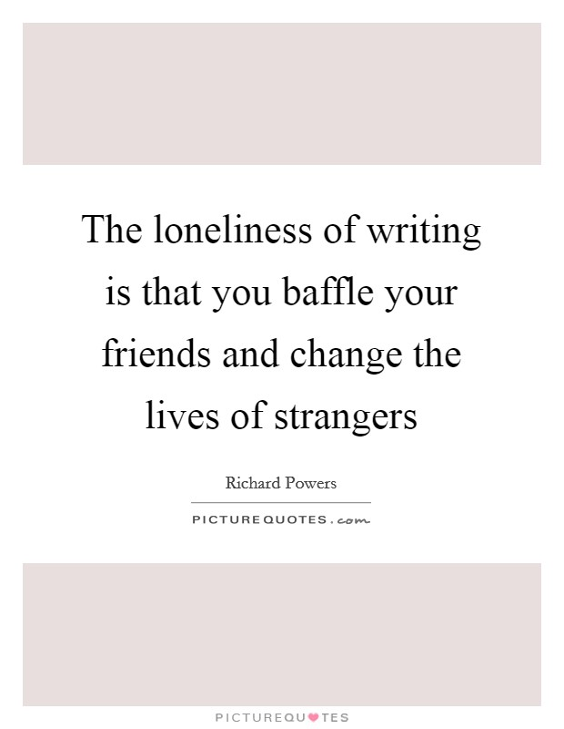 The loneliness of writing is that you baffle your friends and change the lives of strangers Picture Quote #1
