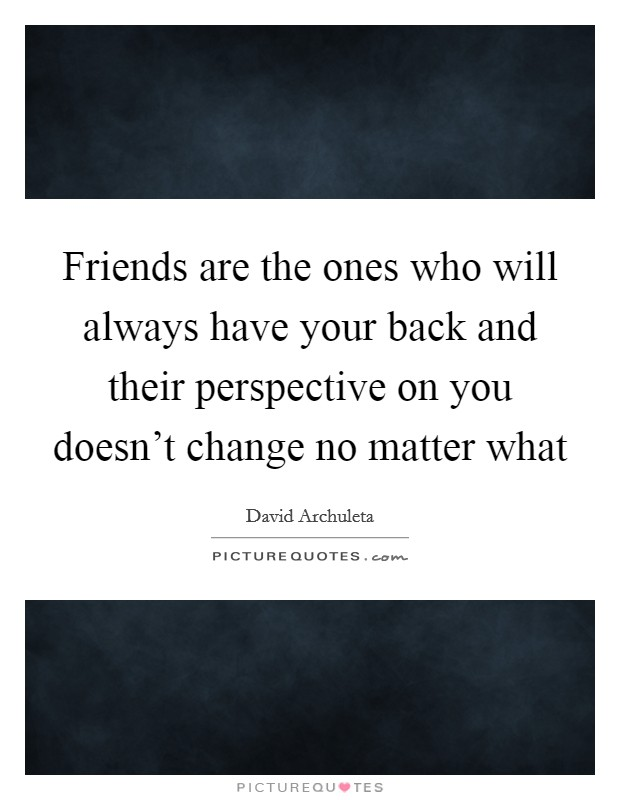 Friends are the ones who will always have your back and their perspective on you doesn't change no matter what Picture Quote #1