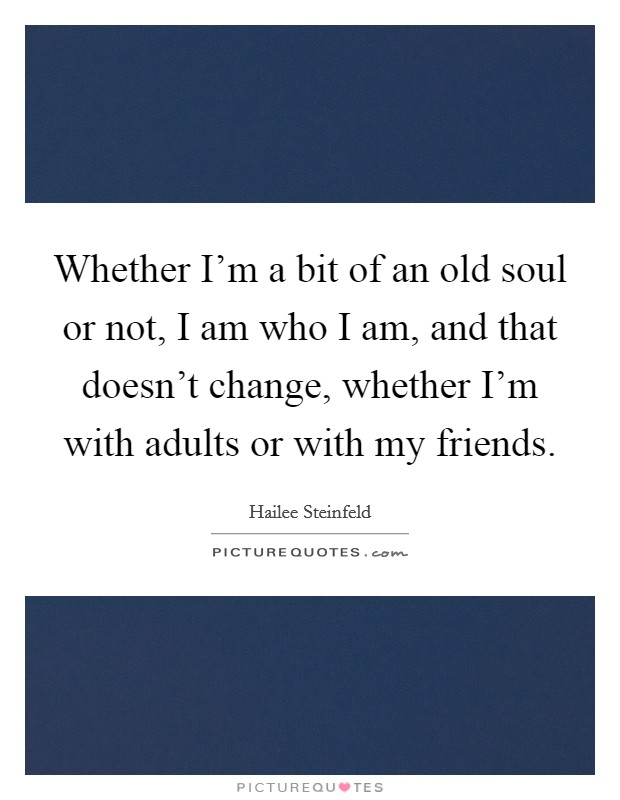 Whether I'm a bit of an old soul or not, I am who I am, and that doesn't change, whether I'm with adults or with my friends Picture Quote #1