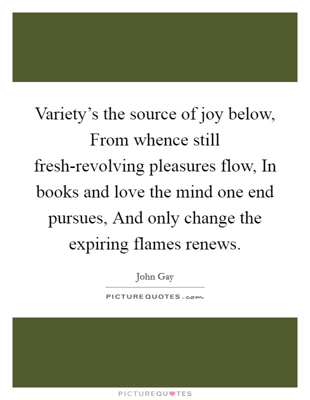 Variety's the source of joy below, From whence still fresh-revolving pleasures flow, In books and love the mind one end pursues, And only change the expiring flames renews Picture Quote #1