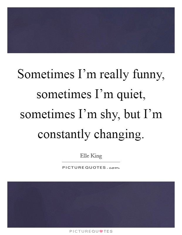 Sometimes I'm really funny, sometimes I'm quiet, sometimes I'm shy, but I'm constantly changing Picture Quote #1