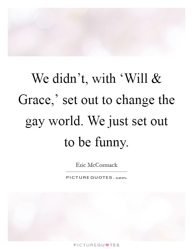 We didn't, with 'Will and Grace,' set out to change the gay world. We just set out to be funny Picture Quote #1