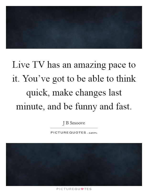 Live TV has an amazing pace to it. You've got to be able to think quick, make changes last minute, and be funny and fast Picture Quote #1