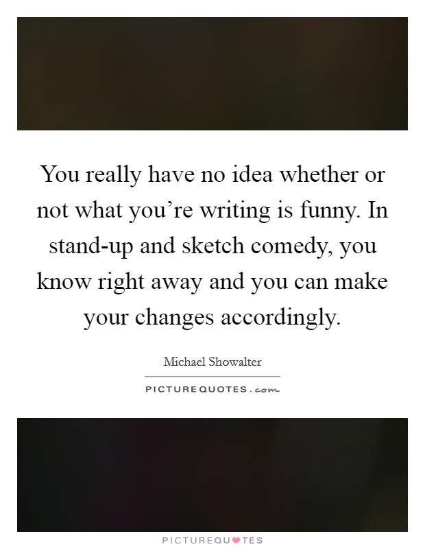 You really have no idea whether or not what you're writing is funny. In stand-up and sketch comedy, you know right away and you can make your changes accordingly Picture Quote #1