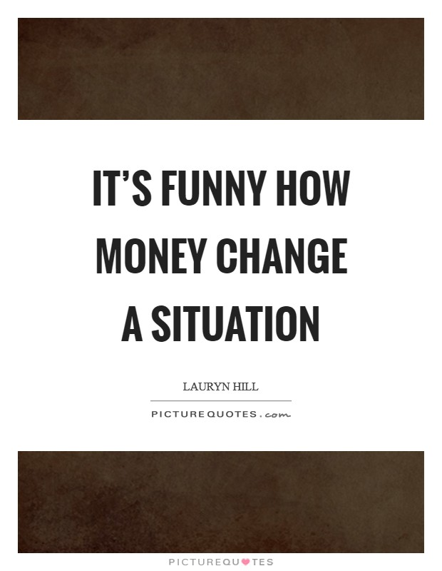 It's funny how money change a situation Picture Quote #1
