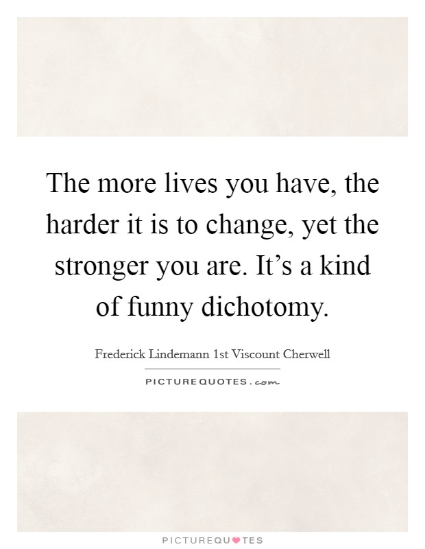 The more lives you have, the harder it is to change, yet the stronger you are. It's a kind of funny dichotomy Picture Quote #1