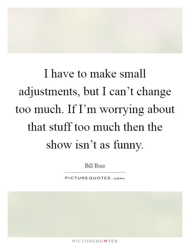 I have to make small adjustments, but I can't change too much. If I'm worrying about that stuff too much then the show isn't as funny Picture Quote #1