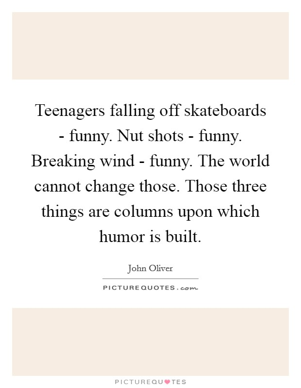 Teenagers falling off skateboards - funny. Nut shots - funny. Breaking wind - funny. The world cannot change those. Those three things are columns upon which humor is built Picture Quote #1