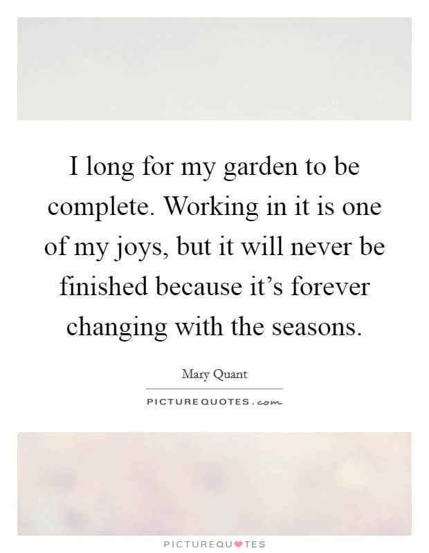 I long for my garden to be complete. Working in it is one of my joys, but it will never be finished because it's forever changing with the seasons Picture Quote #1