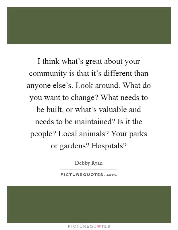 I think what's great about your community is that it's different than anyone else's. Look around. What do you want to change? What needs to be built, or what's valuable and needs to be maintained? Is it the people? Local animals? Your parks or gardens? Hospitals? Picture Quote #1