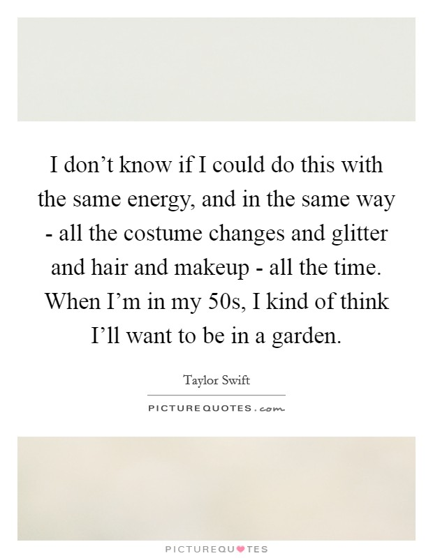 I don't know if I could do this with the same energy, and in the same way - all the costume changes and glitter and hair and makeup - all the time. When I'm in my 50s, I kind of think I'll want to be in a garden Picture Quote #1