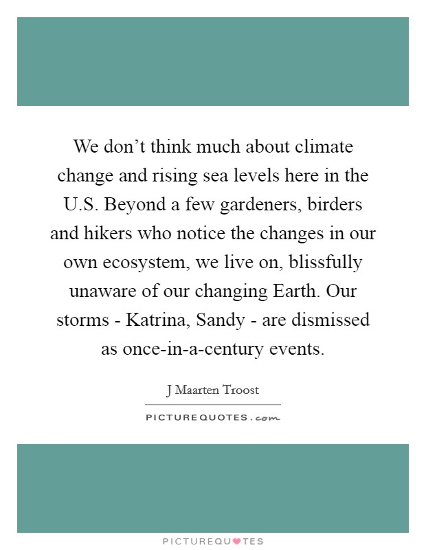 We don't think much about climate change and rising sea levels here in the U.S. Beyond a few gardeners, birders and hikers who notice the changes in our own ecosystem, we live on, blissfully unaware of our changing Earth. Our storms - Katrina, Sandy - are dismissed as once-in-a-century events Picture Quote #1