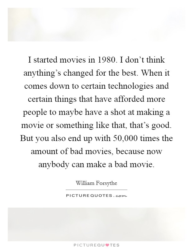 I started movies in 1980. I don't think anything's changed for the best. When it comes down to certain technologies and certain things that have afforded more people to maybe have a shot at making a movie or something like that, that's good. But you also end up with 50,000 times the amount of bad movies, because now anybody can make a bad movie Picture Quote #1