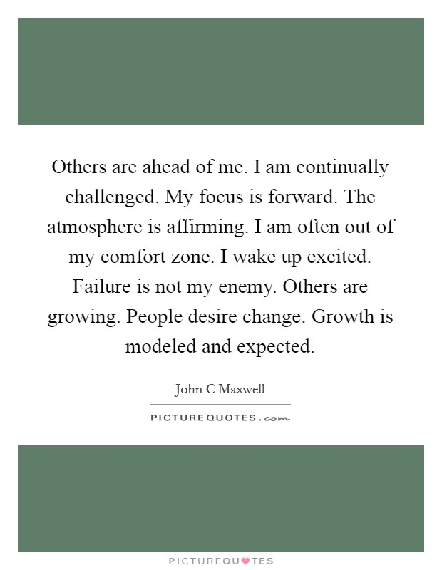 Others are ahead of me. I am continually challenged. My focus is forward. The atmosphere is affirming. I am often out of my comfort zone. I wake up excited. Failure is not my enemy. Others are growing. People desire change. Growth is modeled and expected Picture Quote #1