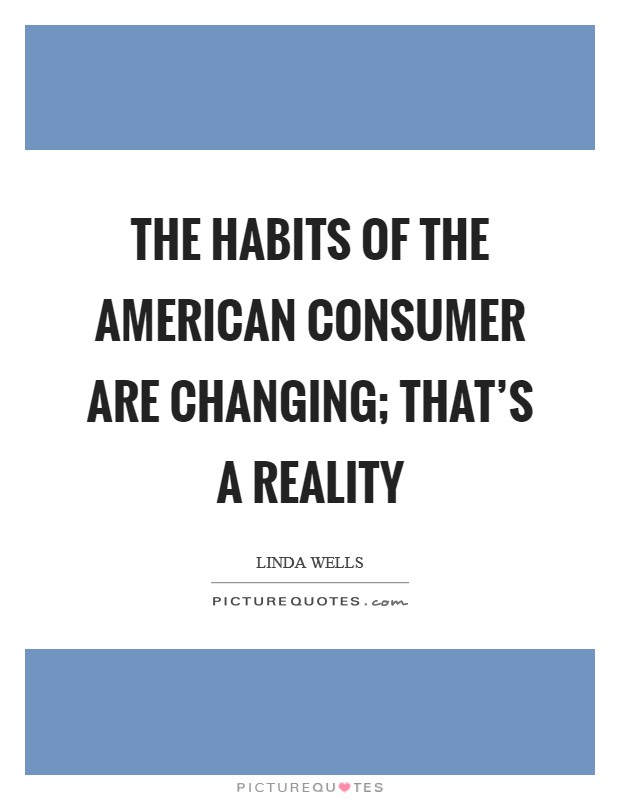 The habits of the American consumer are changing; that's a reality Picture Quote #1