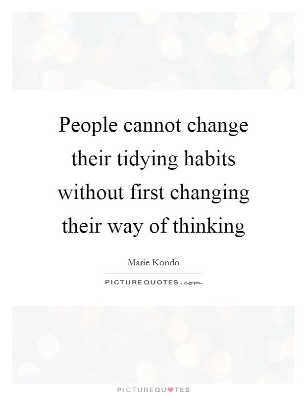 People cannot change their tidying habits without first changing their way of thinking Picture Quote #1