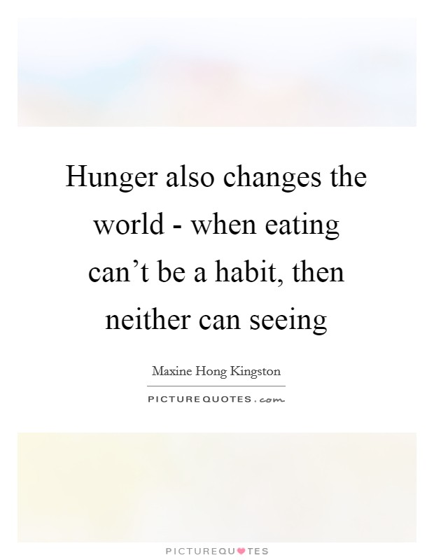 Hunger also changes the world - when eating can't be a habit, then neither can seeing Picture Quote #1