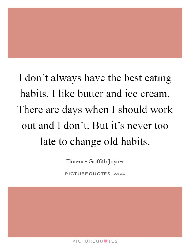I don't always have the best eating habits. I like butter and ice cream. There are days when I should work out and I don't. But it's never too late to change old habits Picture Quote #1