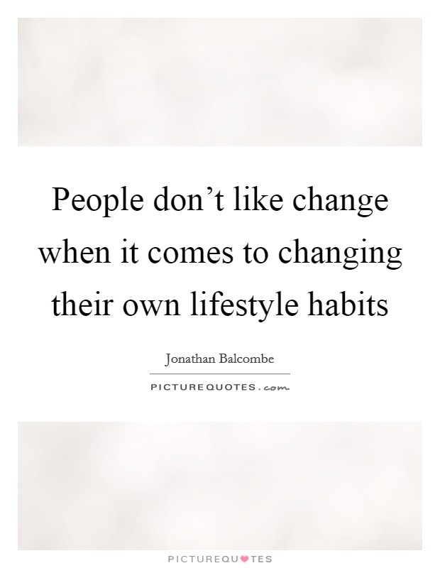 People don't like change when it comes to changing their own lifestyle habits Picture Quote #1