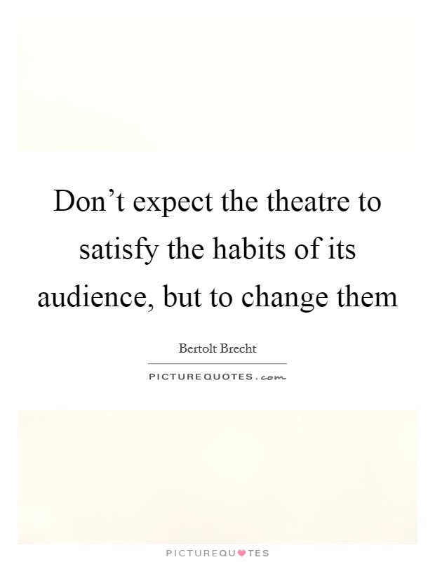 Don't expect the theatre to satisfy the habits of its audience, but to change them Picture Quote #1