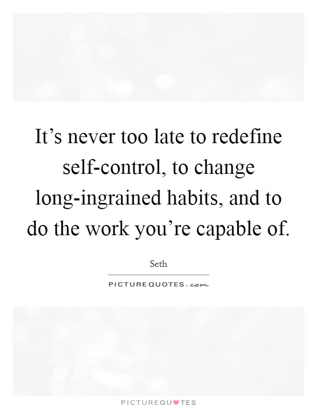 It's never too late to redefine self-control, to change long-ingrained habits, and to do the work you're capable of Picture Quote #1