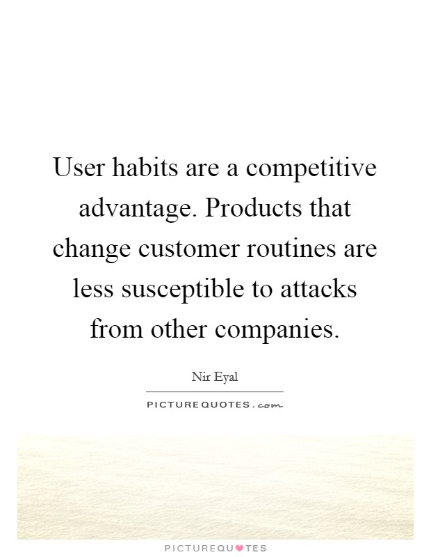 User habits are a competitive advantage. Products that change customer routines are less susceptible to attacks from other companies Picture Quote #1