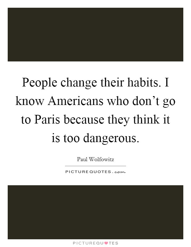 People change their habits. I know Americans who don't go to Paris because they think it is too dangerous Picture Quote #1