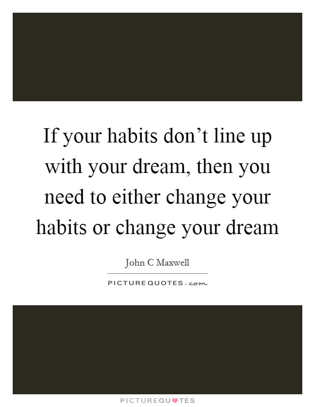 If your habits don't line up with your dream, then you need to either change your habits or change your dream Picture Quote #1