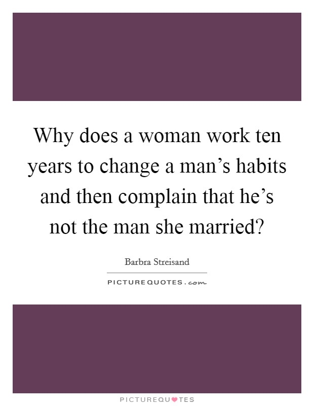 Why does a woman work ten years to change a man's habits and then complain that he's not the man she married? Picture Quote #1