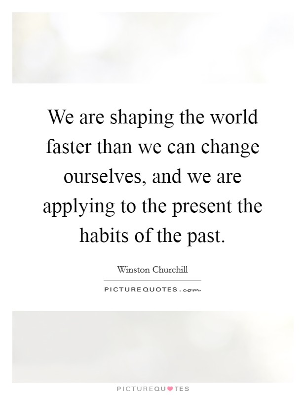We are shaping the world faster than we can change ourselves, and we are applying to the present the habits of the past Picture Quote #1