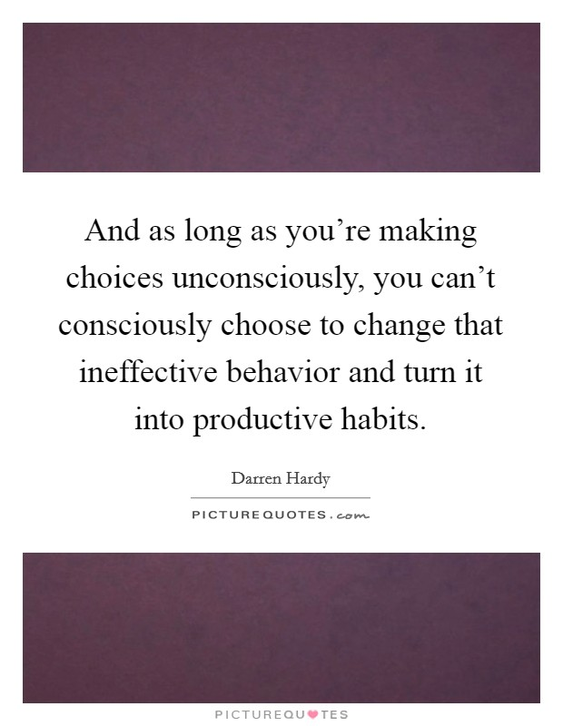 And as long as you're making choices unconsciously, you can't consciously choose to change that ineffective behavior and turn it into productive habits Picture Quote #1