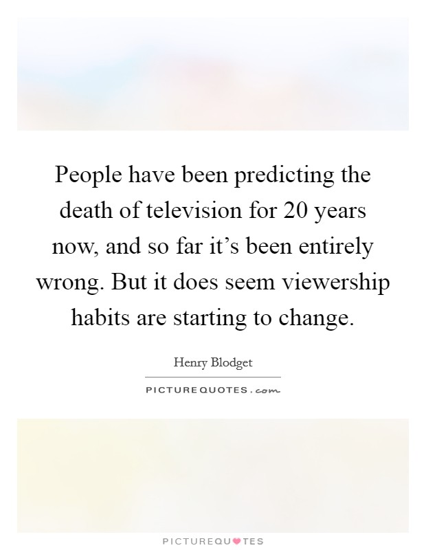 People have been predicting the death of television for 20 years now, and so far it's been entirely wrong. But it does seem viewership habits are starting to change Picture Quote #1