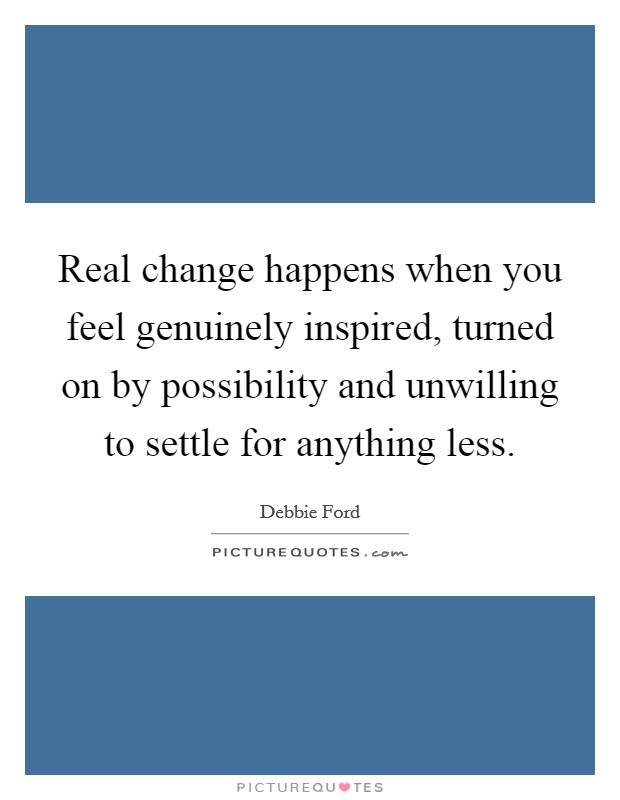 Real change happens when you feel genuinely inspired, turned on by possibility and unwilling to settle for anything less Picture Quote #1