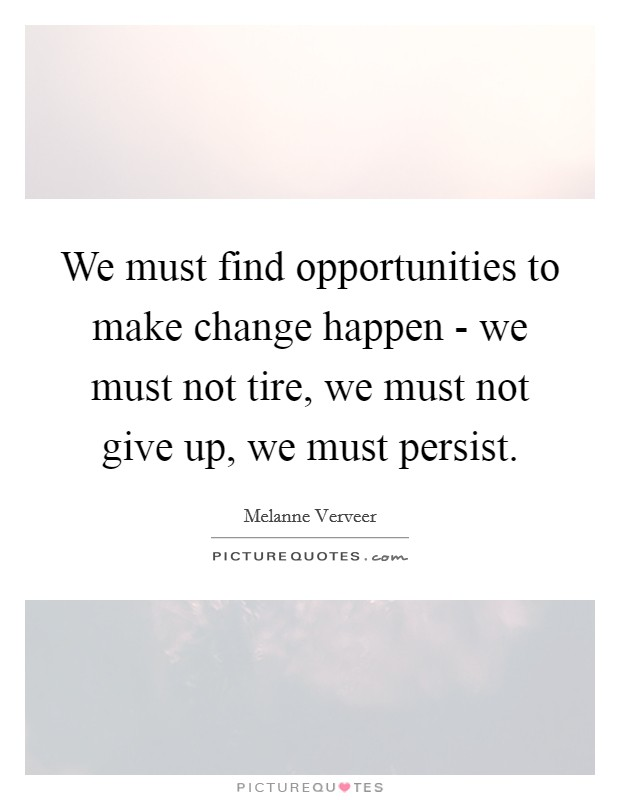 We must find opportunities to make change happen - we must not tire, we must not give up, we must persist Picture Quote #1