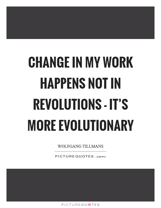 Change in my work happens not in revolutions - it's more evolutionary Picture Quote #1