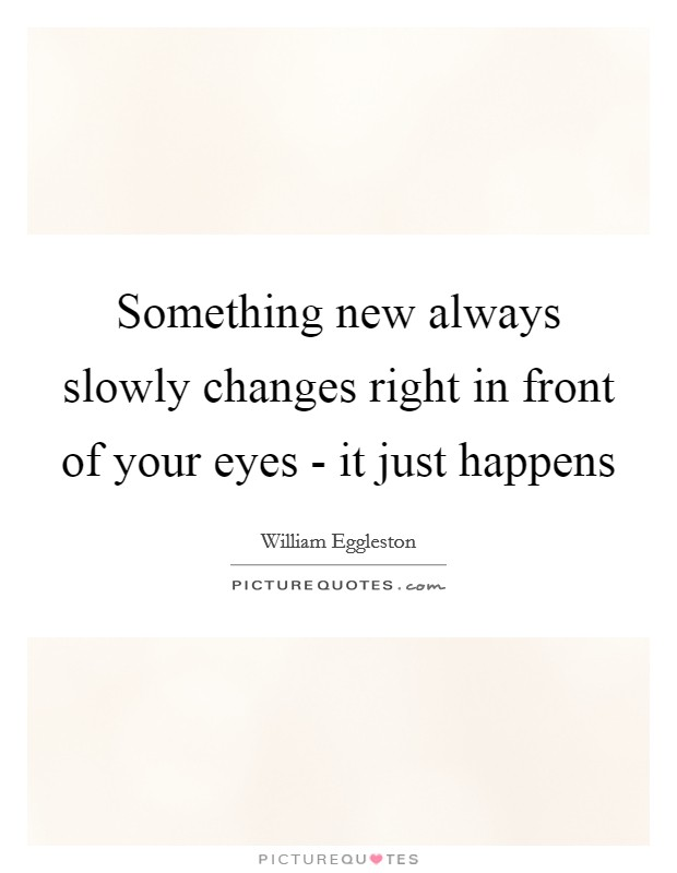 Something new always slowly changes right in front of your eyes - it just happens Picture Quote #1