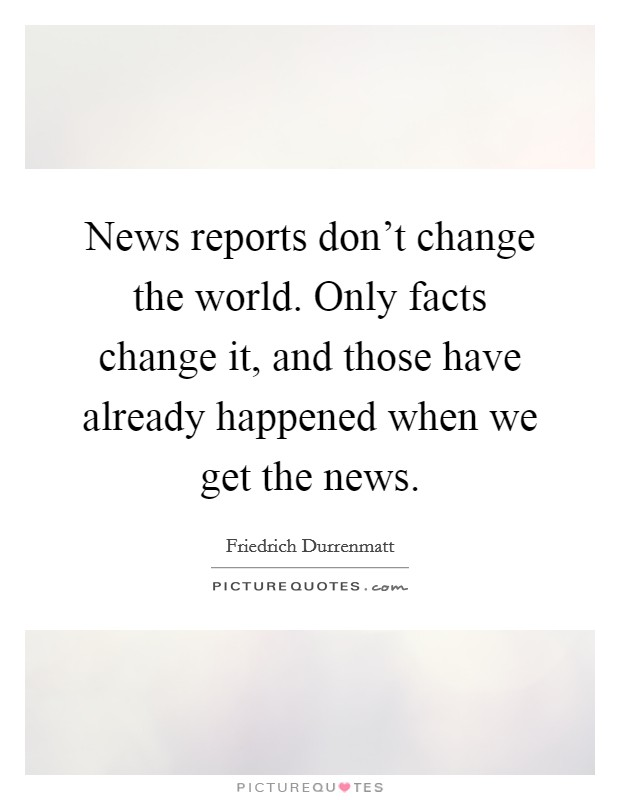 News reports don't change the world. Only facts change it, and those have already happened when we get the news Picture Quote #1