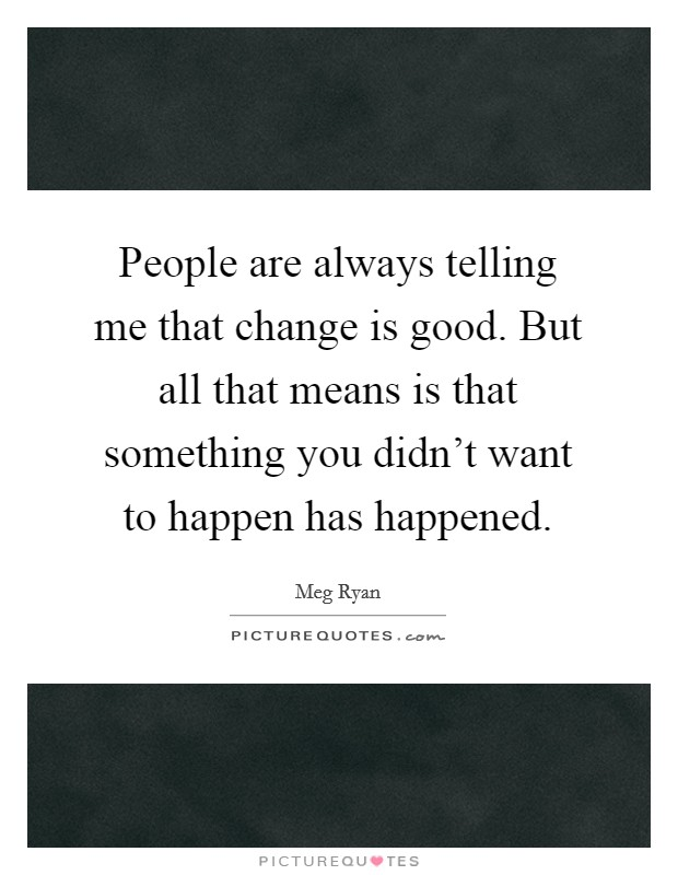 People are always telling me that change is good. But all that means is that something you didn't want to happen has happened Picture Quote #1