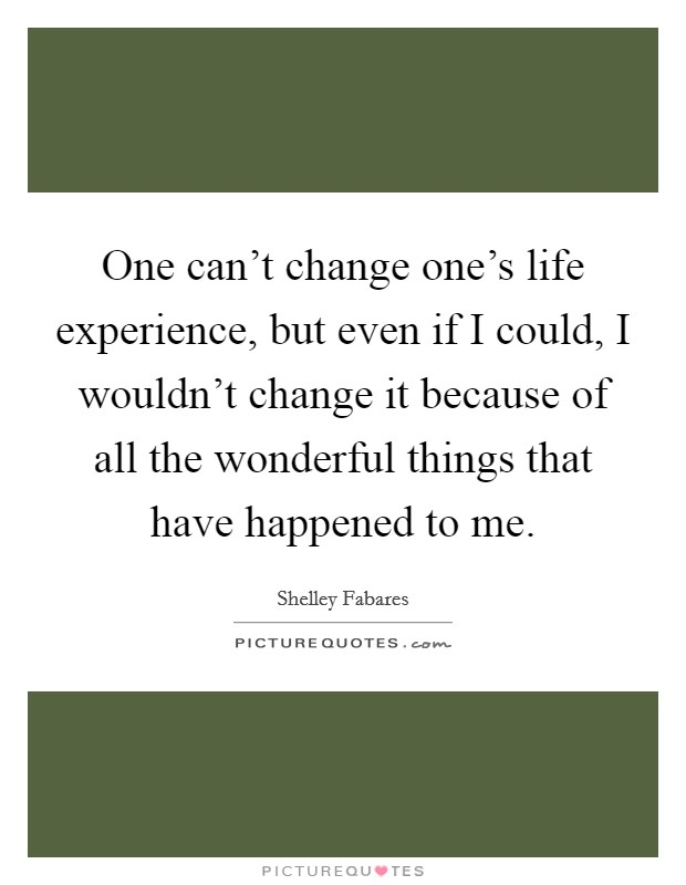 One can't change one's life experience, but even if I could, I wouldn't change it because of all the wonderful things that have happened to me Picture Quote #1