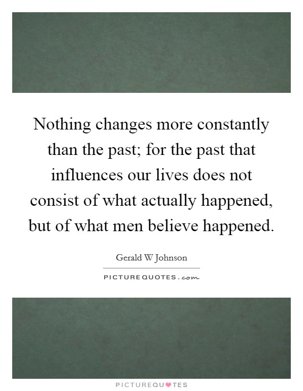 Nothing changes more constantly than the past; for the past that influences our lives does not consist of what actually happened, but of what men believe happened Picture Quote #1