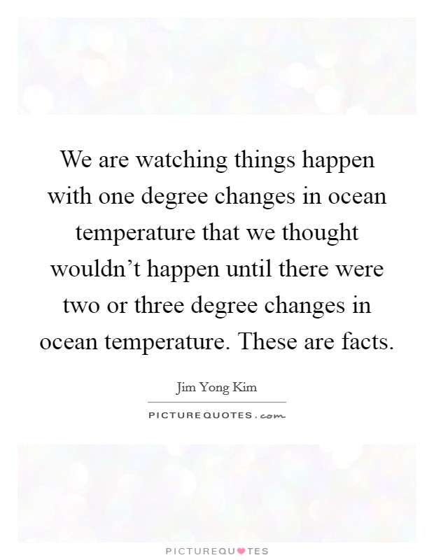 We are watching things happen with one degree changes in ocean temperature that we thought wouldn't happen until there were two or three degree changes in ocean temperature. These are facts Picture Quote #1