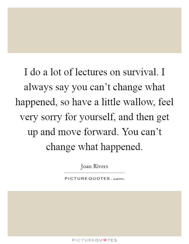 I do a lot of lectures on survival. I always say you can't change what happened, so have a little wallow, feel very sorry for yourself, and then get up and move forward. You can't change what happened Picture Quote #1