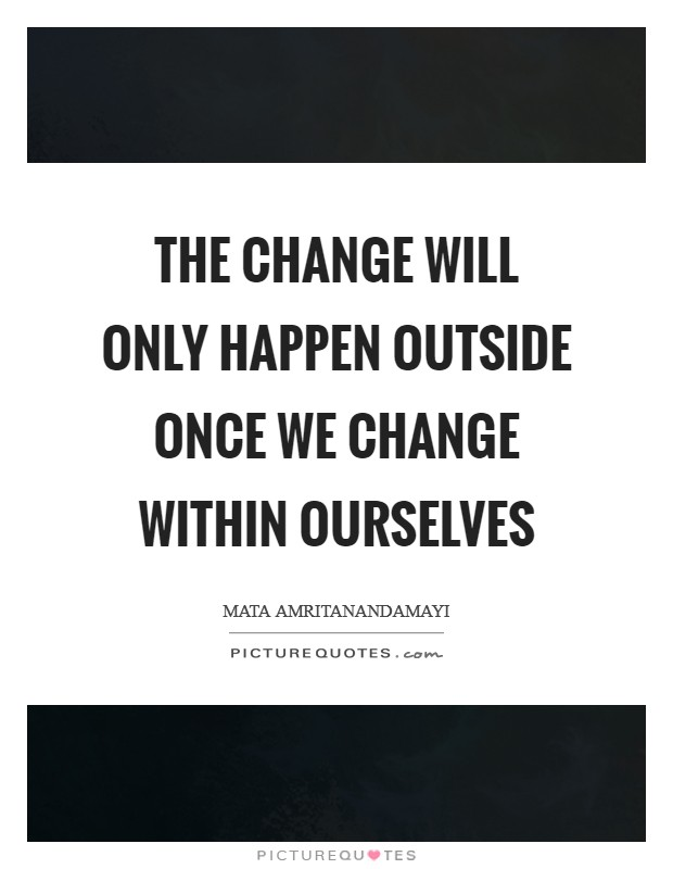 The change will only happen outside once we change within ourselves Picture Quote #1