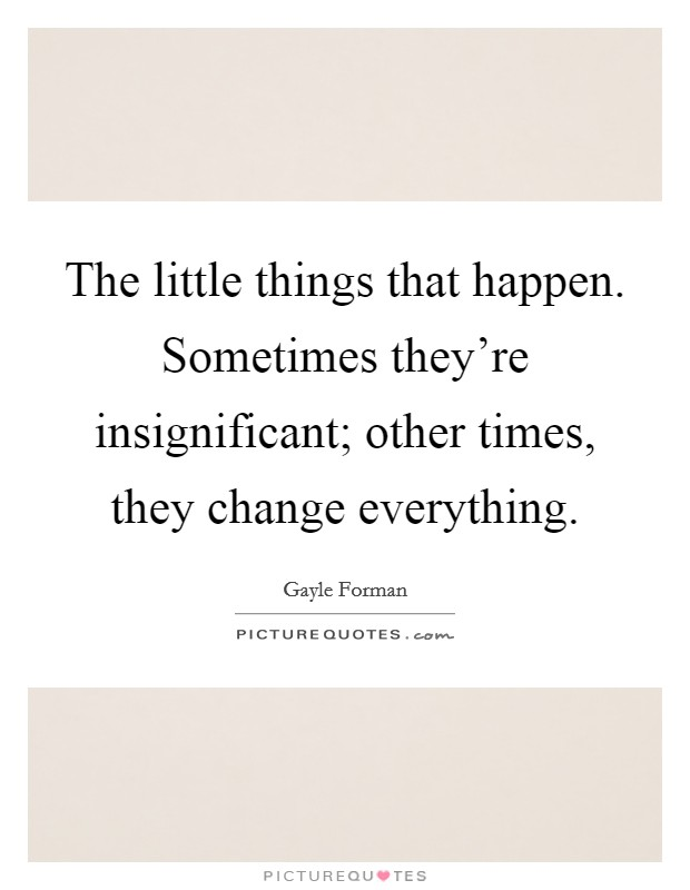 The little things that happen. Sometimes they're insignificant; other times, they change everything Picture Quote #1