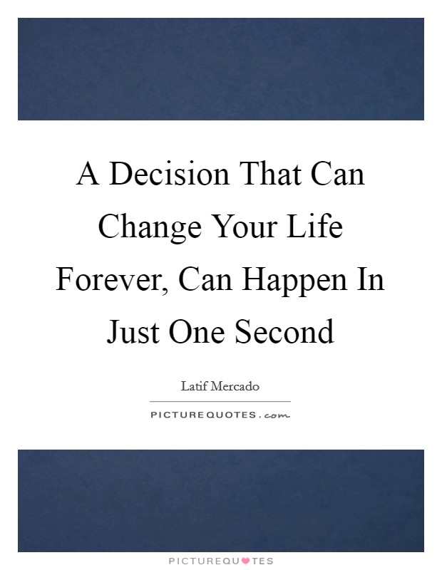 A Decision That Can Change Your Life Forever, Can Happen In Just One Second Picture Quote #1