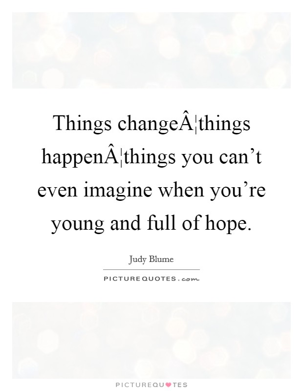 Things change¦things happen¦things you can't even imagine when you're young and full of hope Picture Quote #1