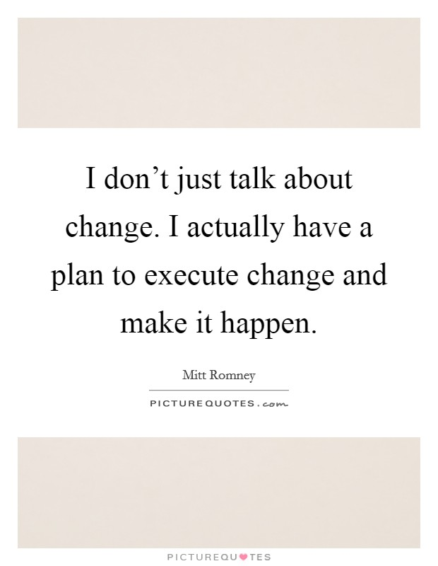 I don't just talk about change. I actually have a plan to execute change and make it happen Picture Quote #1