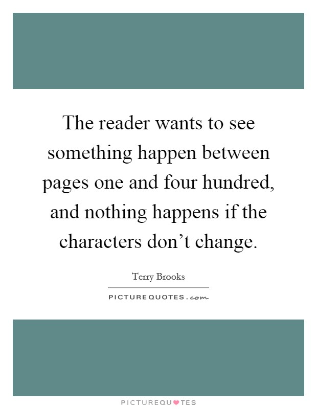 The reader wants to see something happen between pages one and four hundred, and nothing happens if the characters don't change Picture Quote #1